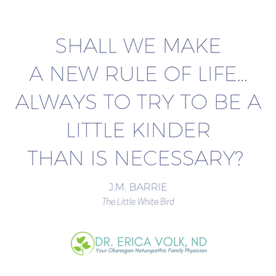 Inspirational quote: Shall we make a new rule of life... always to try to be a little kinder than is necessary? - JM Barrie